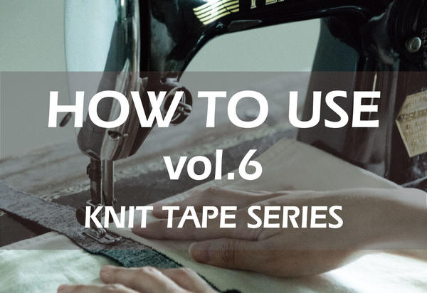 HOW TO USE vol.6 / KNIT TAPE SUMMARY