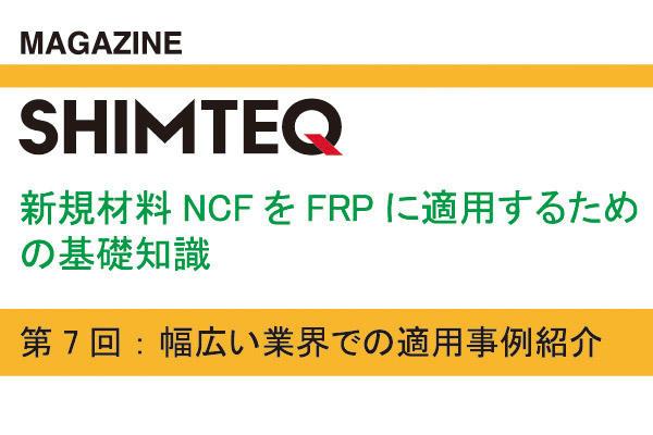 連載 『新規材料NCFをFRPに適用するための基礎知識』  - 「第7回: 幅広い業界での適用事例紹介」